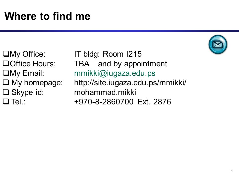 Where to find me 4  My Office:IT bldg: Room I215  Office Hours: TBA and by appointment  My Email: mmikki@iugaza.edu.ps  My homepage:http://site.iugaza.edu.ps/mmikki/  Skype id: mohammad.mikki  Tel.: +970-8-2860700 Ext.