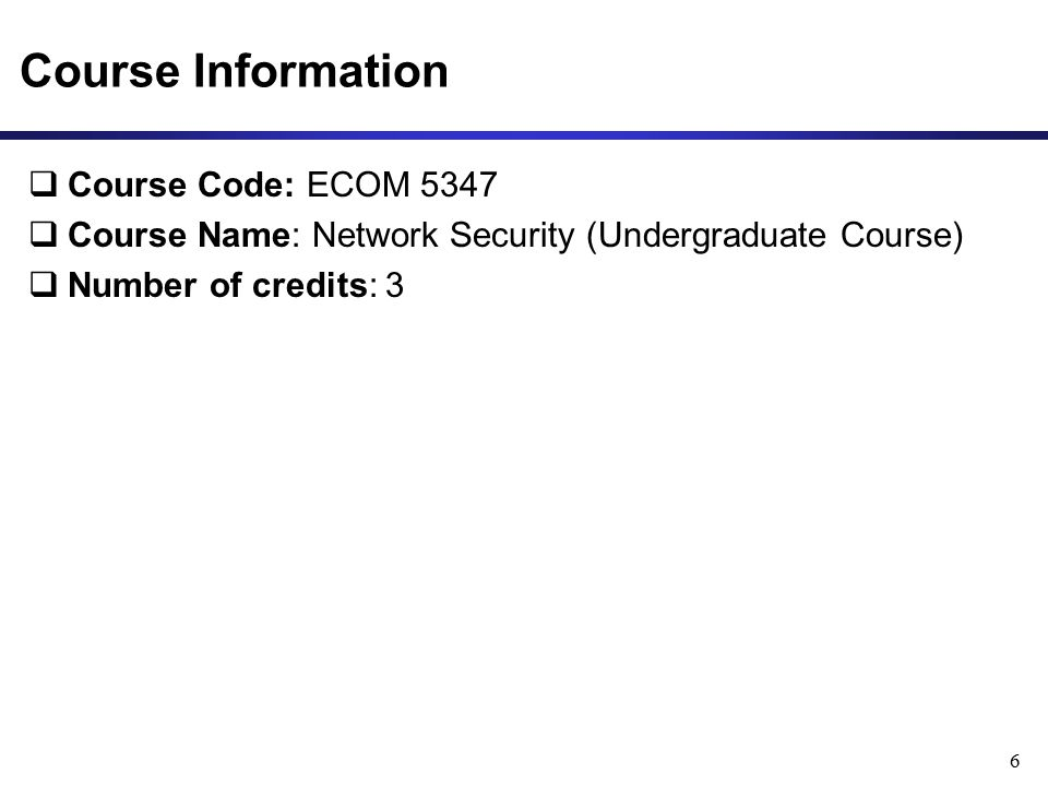 Course Information  Course Code: ECOM 5347  Course Name: Network Security (Undergraduate Course)  Number of credits: 3 6