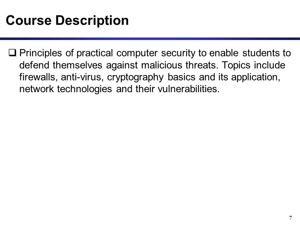 Course Description  Principles of practical computer security to enable students to defend themselves against malicious threats.