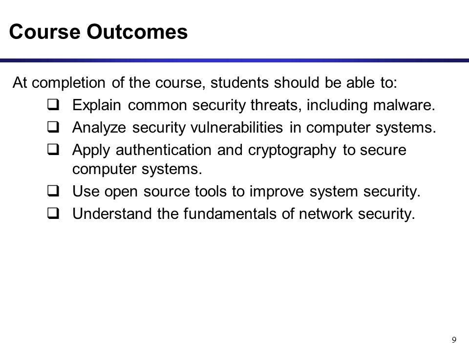 Course Outcomes At completion of the course, students should be able to:  Explain common security threats, including malware.  Analyze security vuln