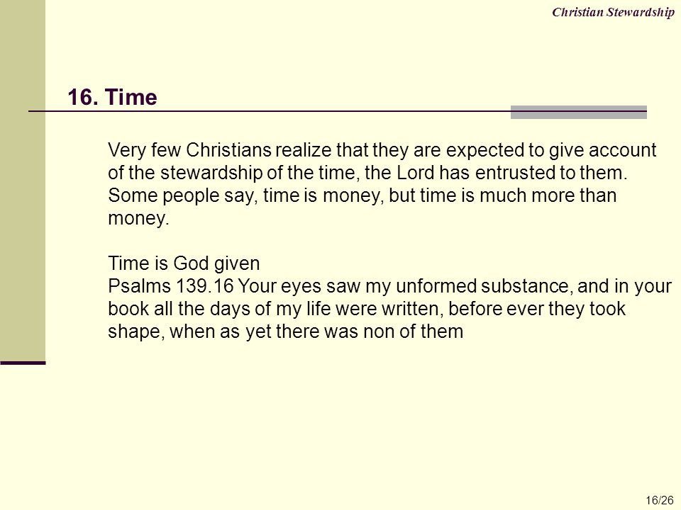 16. Time Very few Christians realize that they are expected to give account of the stewardship of the time, the Lord has entrusted to them. Some peopl