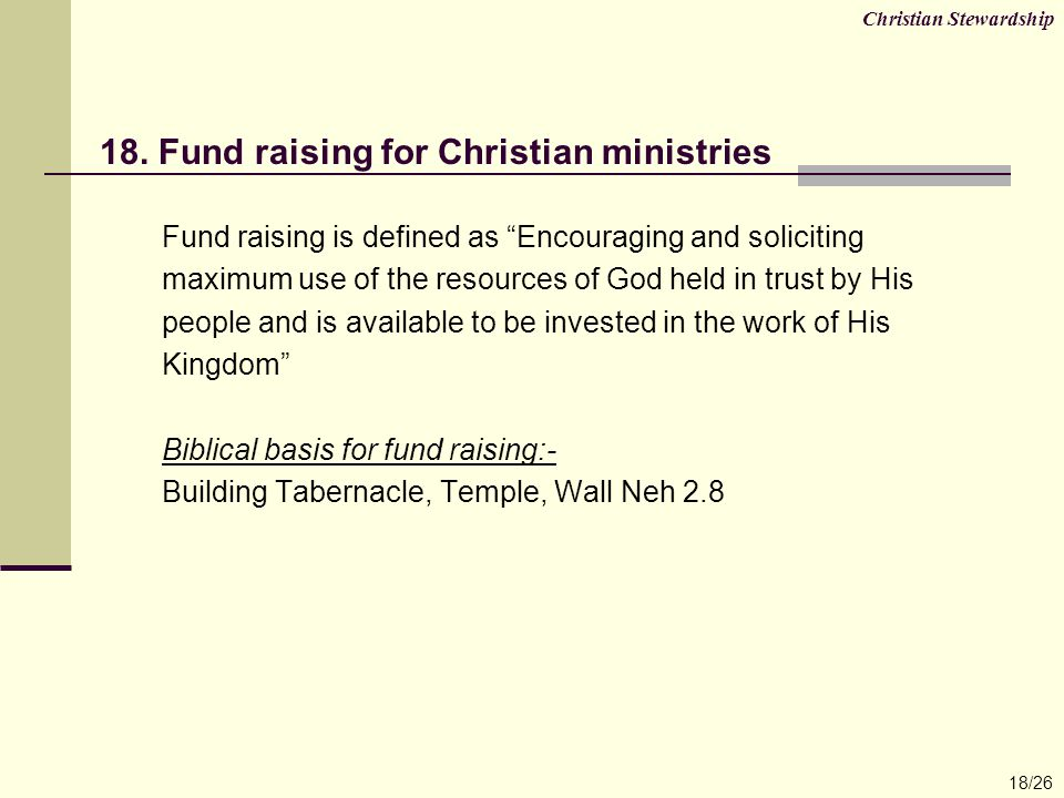 "18. Fund raising for Christian ministries Fund raising is defined as ""Encouraging and soliciting maximum use of the resources of God held in trust by"