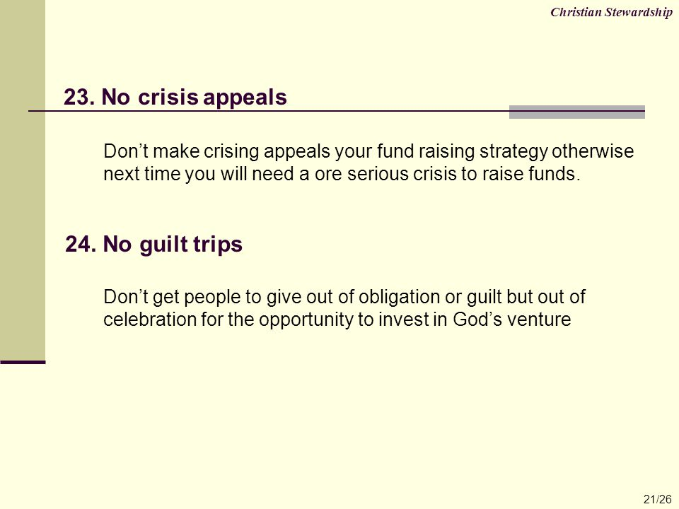 23. No crisis appeals Don't make crising appeals your fund raising strategy otherwise next time you will need a ore serious crisis to raise funds. 24.