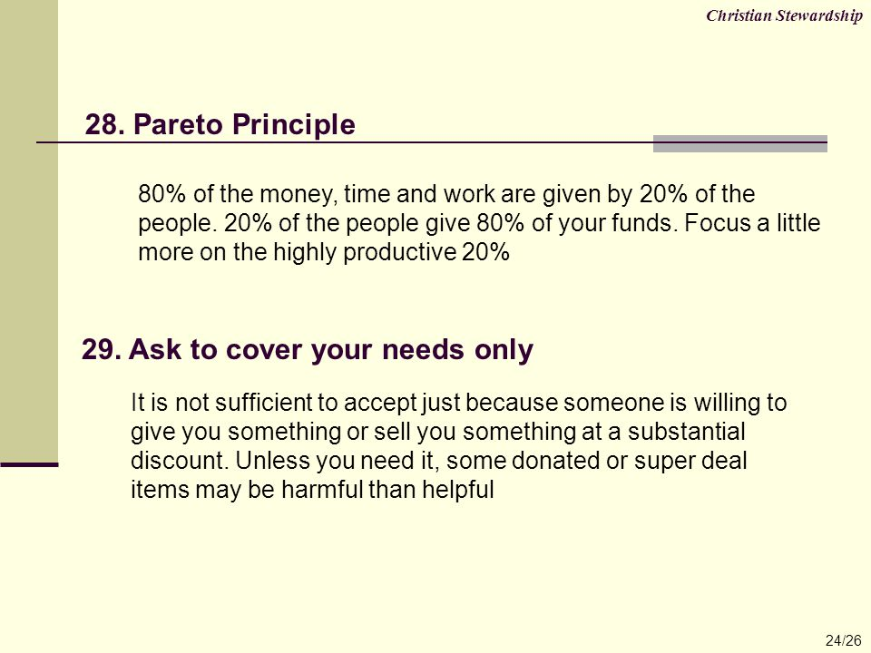 28. Pareto Principle Christian Stewardship 24/26 80% of the money, time and work are given by 20% of the people. 20% of the people give 80% of your fu