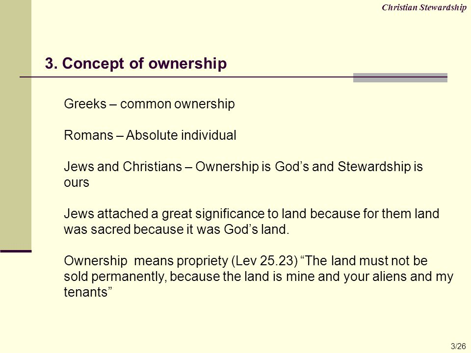 Possession means Custody/Steward/Tenant (Lev.25.24) Throughout the country that you hold as a possession, you must provide for the redemption of the land Ruling principle: God as a creator, own absolutely everything and Humans are always and only Stewards.