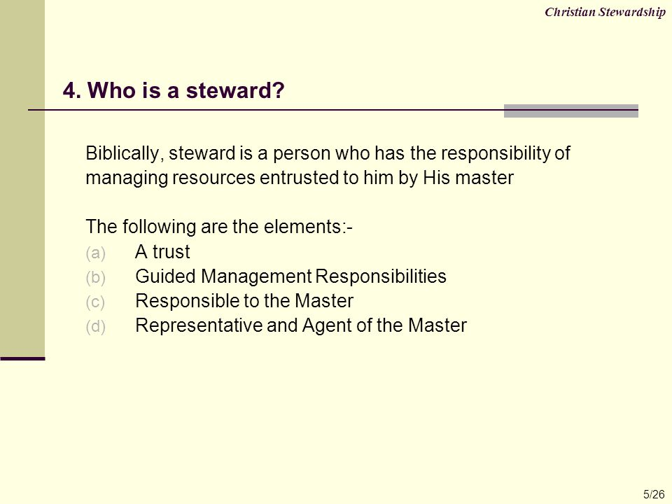 Biblically, steward is a person who has the responsibility of managing resources entrusted to him by His master The following are the elements:- (a) A trust (b) Guided Management Responsibilities (c) Responsible to the Master (d) Representative and Agent of the Master 4.