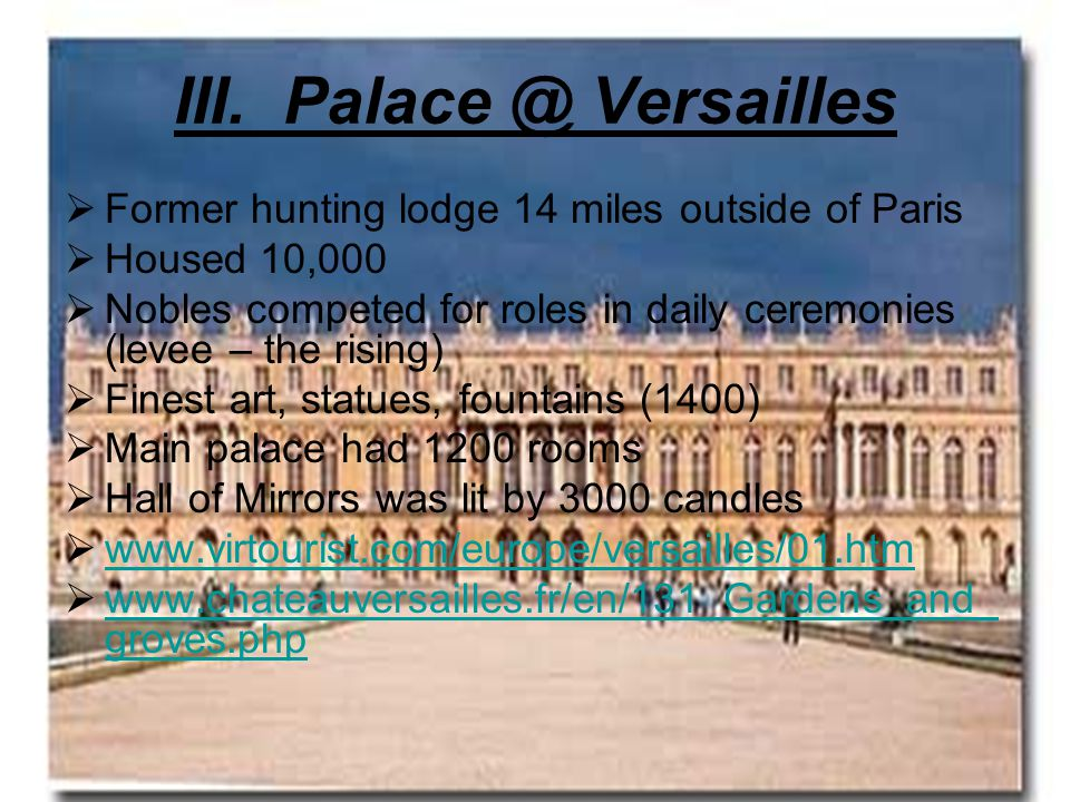 III. Palace @ Versailles  Former hunting lodge 14 miles outside of Paris  Housed 10,000  Nobles competed for roles in daily ceremonies (levee – the