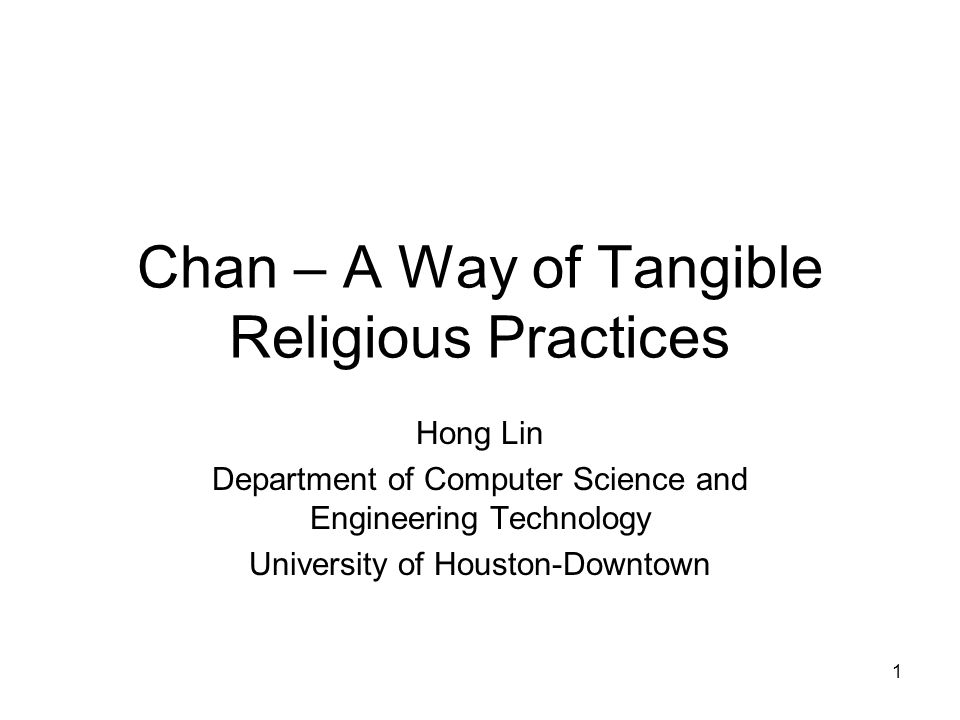 1 Chan – A Way of Tangible Religious Practices Hong Lin Department of Computer Science and Engineering Technology University of Houston-Downtown