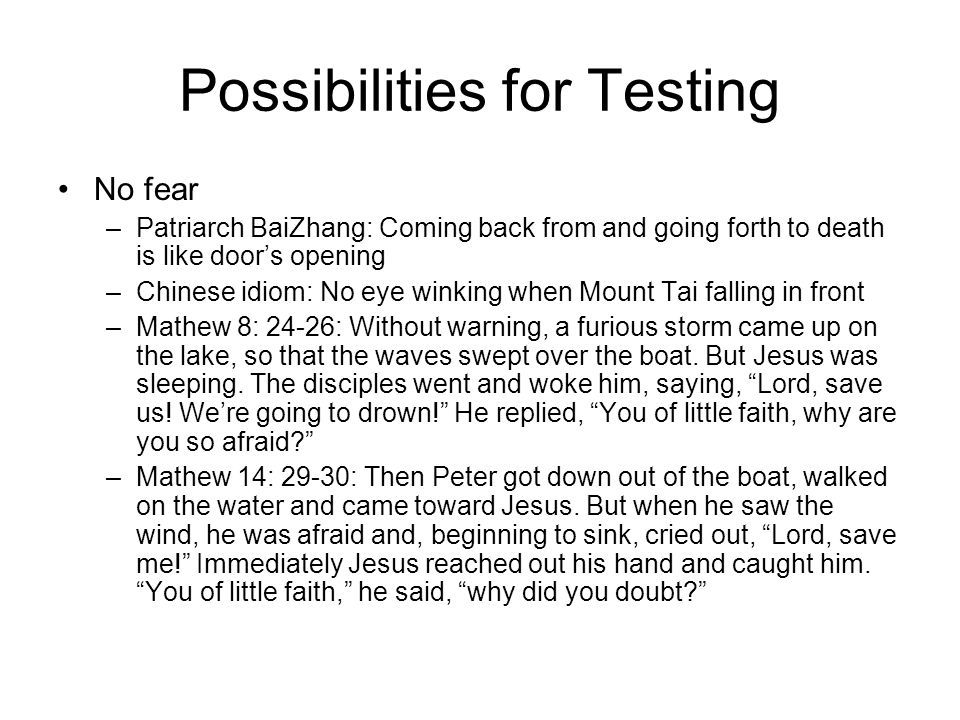Possibilities for Testing No fear –Patriarch BaiZhang: Coming back from and going forth to death is like door's opening –Chinese idiom: No eye winking when Mount Tai falling in front –Mathew 8: 24-26: Without warning, a furious storm came up on the lake, so that the waves swept over the boat.