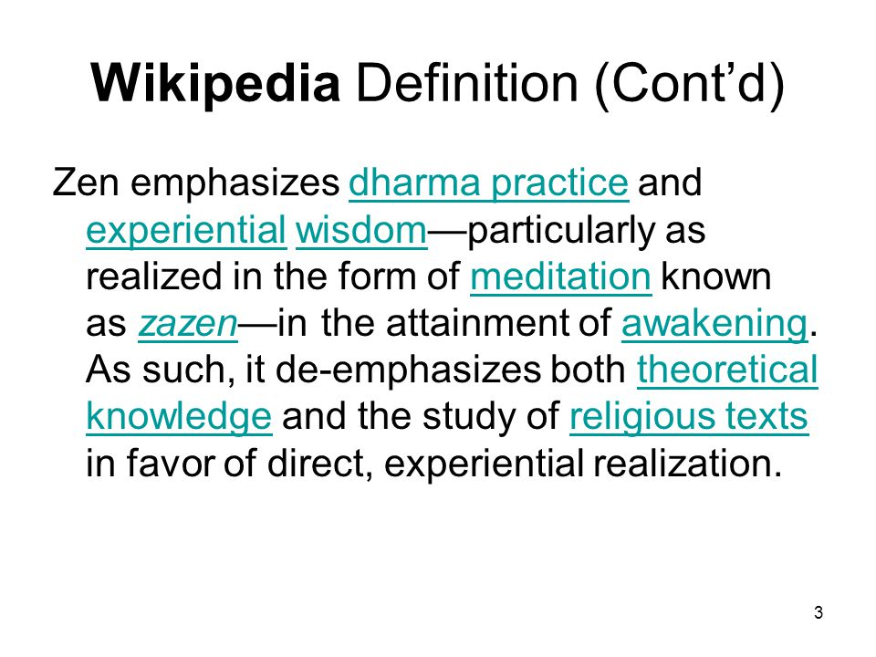 3 Wikipedia Definition (Cont'd) Zen emphasizes dharma practice and experiential wisdom—particularly as realized in the form of meditation known as zazen—in the attainment of awakening.