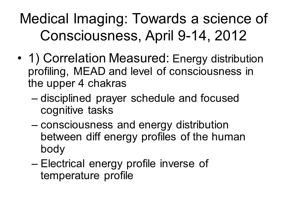 Medical Imaging: Towards a science of Consciousness, April 9-14, 2012 1) Correlation Measured: Energy distribution profiling, MEAD and level of consciousness in the upper 4 chakras –disciplined prayer schedule and focused cognitive tasks –consciousness and energy distribution between diff energy profiles of the human body –Electrical energy profile inverse of temperature profile