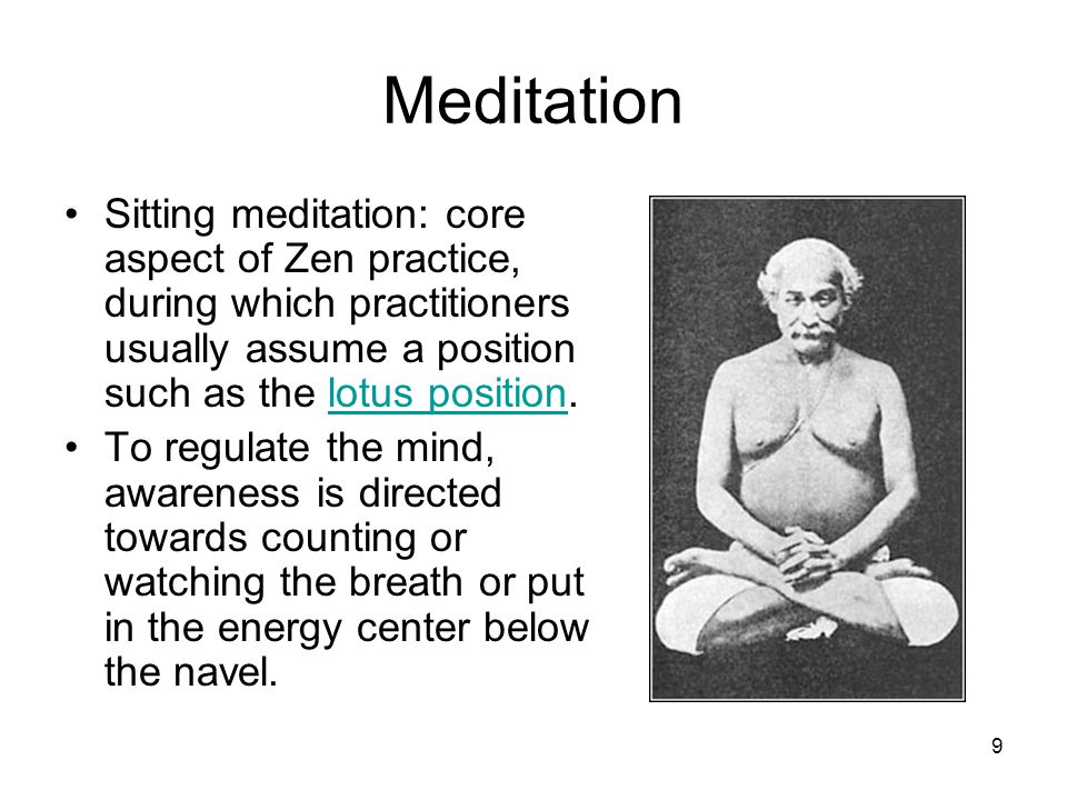 9 Meditation Sitting meditation: core aspect of Zen practice, during which practitioners usually assume a position such as the lotus position.lotus position To regulate the mind, awareness is directed towards counting or watching the breath or put in the energy center below the navel.