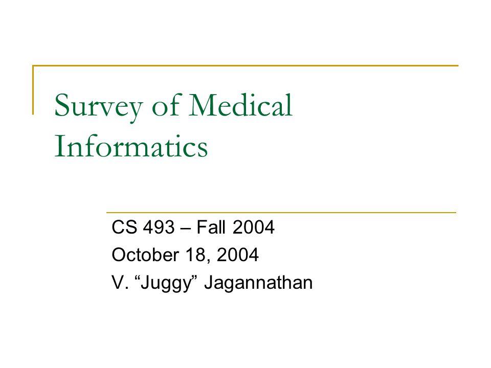 """Survey of Medical Informatics CS 493 – Fall 2004 October 18, 2004 V. """"Juggy"""" Jagannathan"""
