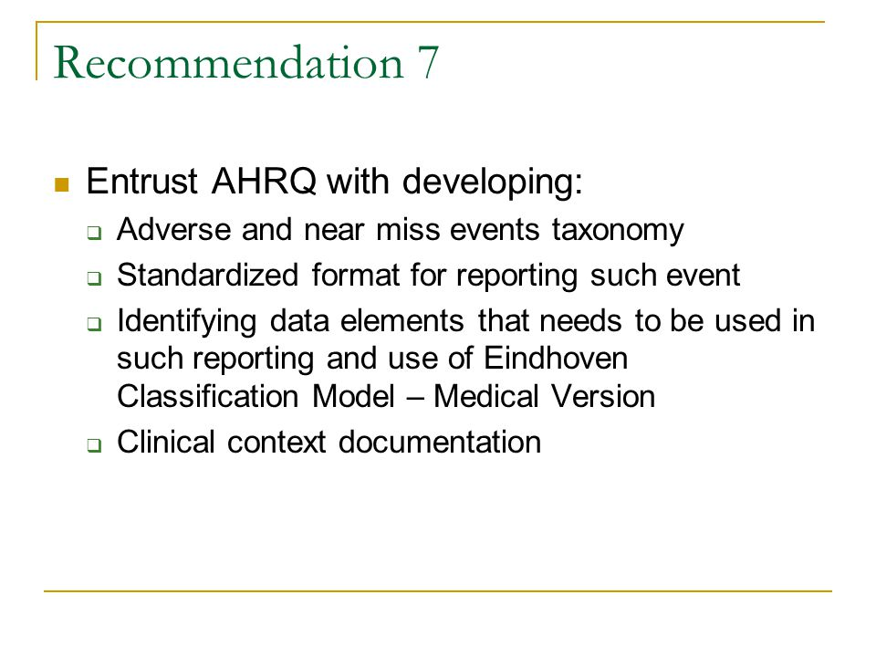 Recommendation 7 Entrust AHRQ with developing:  Adverse and near miss events taxonomy  Standardized format for reporting such event  Identifying data elements that needs to be used in such reporting and use of Eindhoven Classification Model – Medical Version  Clinical context documentation