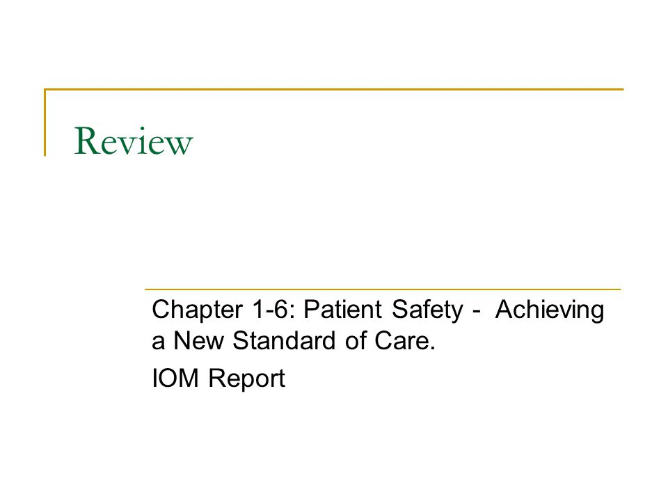 Review Chapter 1-6: Patient Safety - Achieving a New Standard of Care. IOM Report