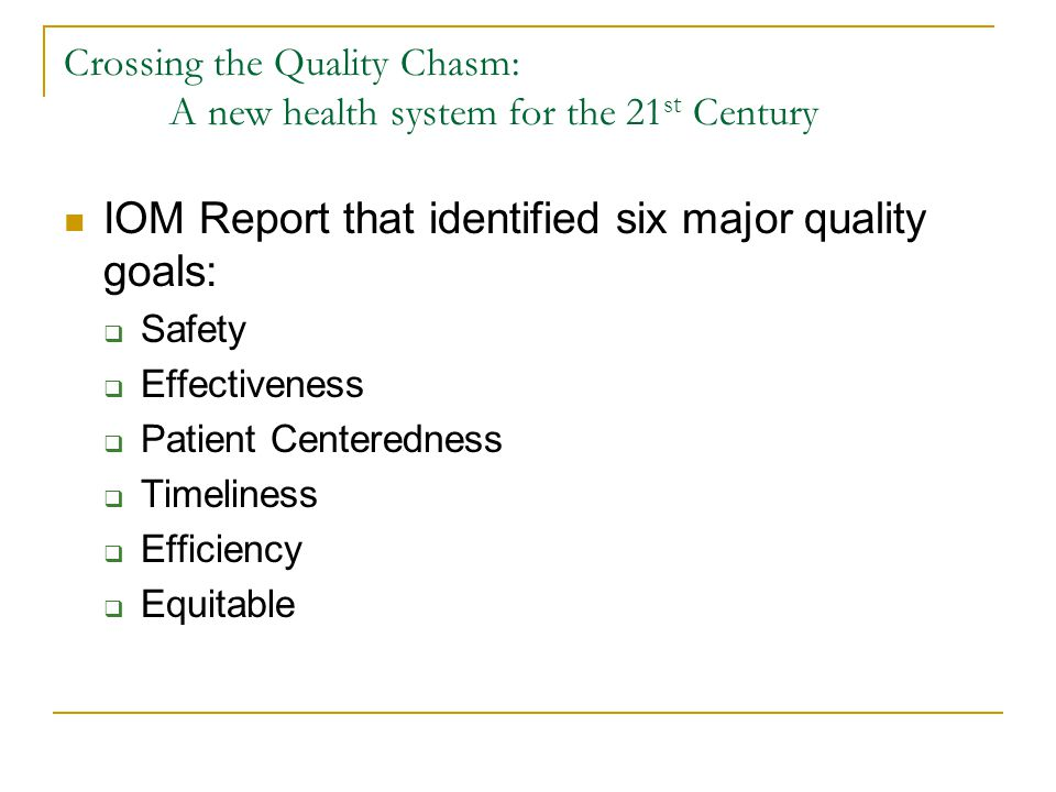 Crossing the Quality Chasm: A new health system for the 21 st Century IOM Report that identified six major quality goals:  Safety  Effectiveness  Patient Centeredness  Timeliness  Efficiency  Equitable