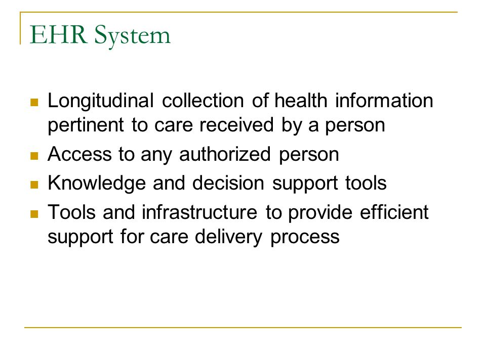 EHR System Longitudinal collection of health information pertinent to care received by a person Access to any authorized person Knowledge and decision support tools Tools and infrastructure to provide efficient support for care delivery process