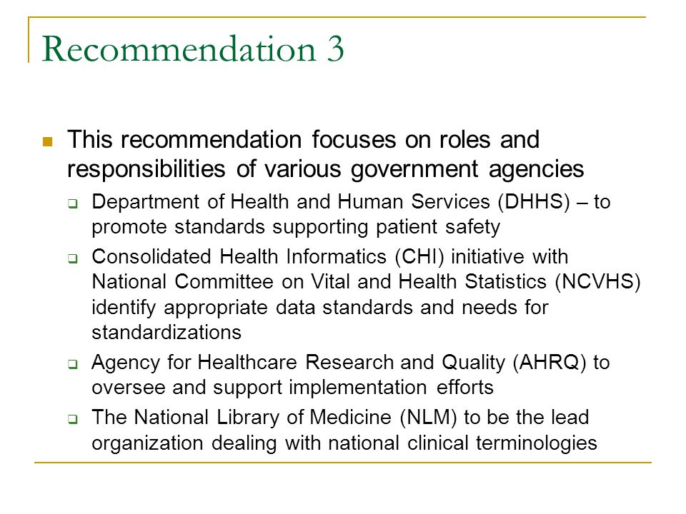 Recommendation 3 This recommendation focuses on roles and responsibilities of various government agencies  Department of Health and Human Services (DHHS) – to promote standards supporting patient safety  Consolidated Health Informatics (CHI) initiative with National Committee on Vital and Health Statistics (NCVHS) identify appropriate data standards and needs for standardizations  Agency for Healthcare Research and Quality (AHRQ) to oversee and support implementation efforts  The National Library of Medicine (NLM) to be the lead organization dealing with national clinical terminologies