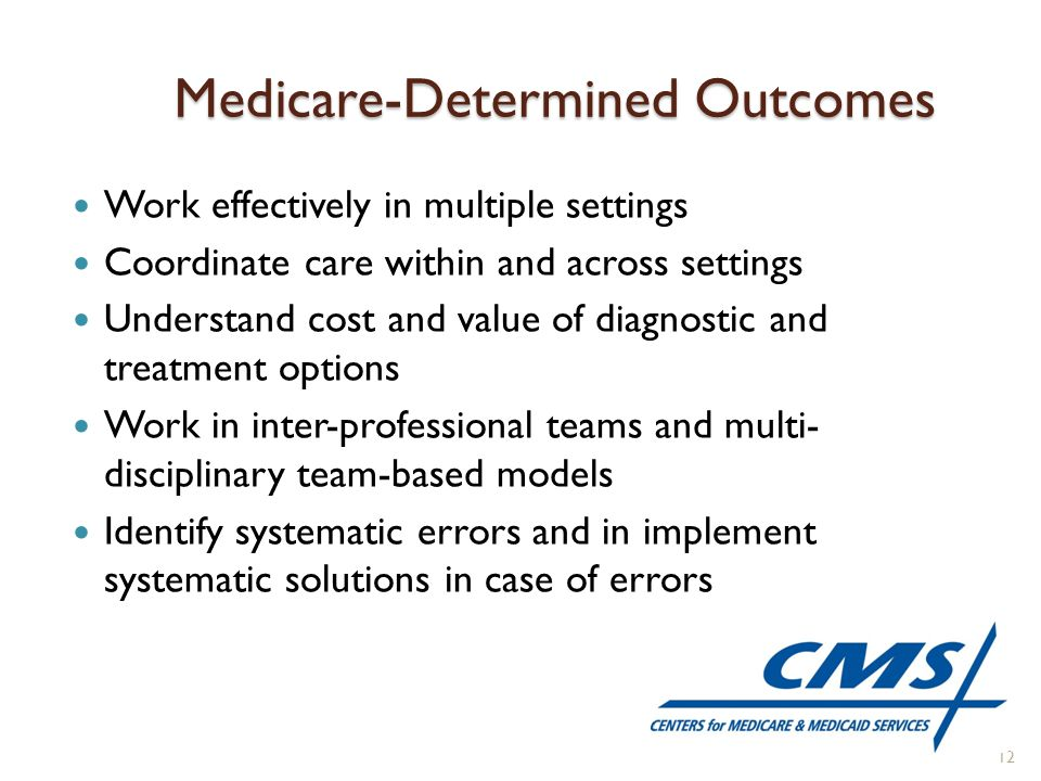 Medicare-Determined Outcomes Work effectively in multiple settings Coordinate care within and across settings Understand cost and value of diagnostic and treatment options Work in inter-professional teams and multi- disciplinary team-based models Identify systematic errors and in implement systematic solutions in case of errors 12