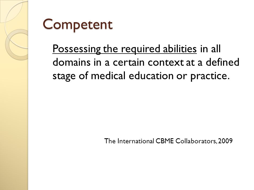 Competent Possessing the required abilities in all domains in a certain context at a defined stage of medical education or practice.