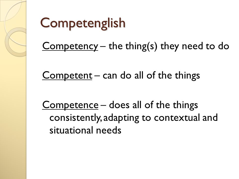 Competenglish Competency – the thing(s) they need to do Competent – can do all of the things Competence – does all of the things consistently, adapting to contextual and situational needs