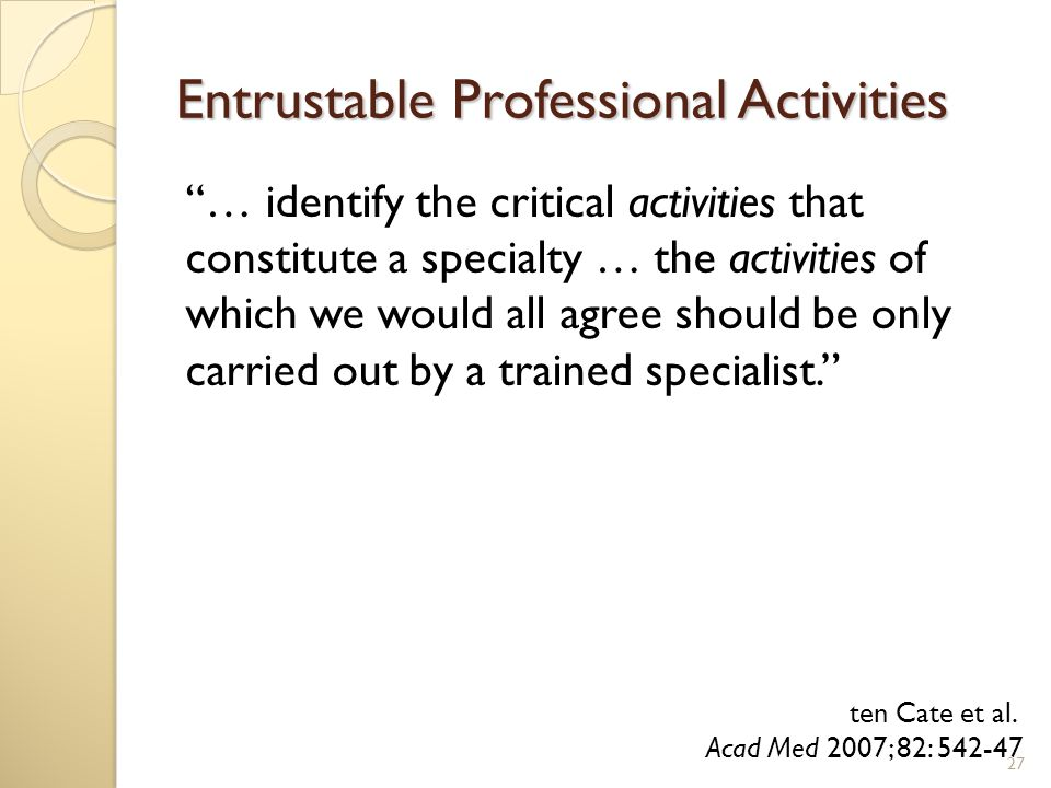 Entrustable Professional Activities … identify the critical activities that constitute a specialty … the activities of which we would all agree should be only carried out by a trained specialist. 27 ten Cate et al.