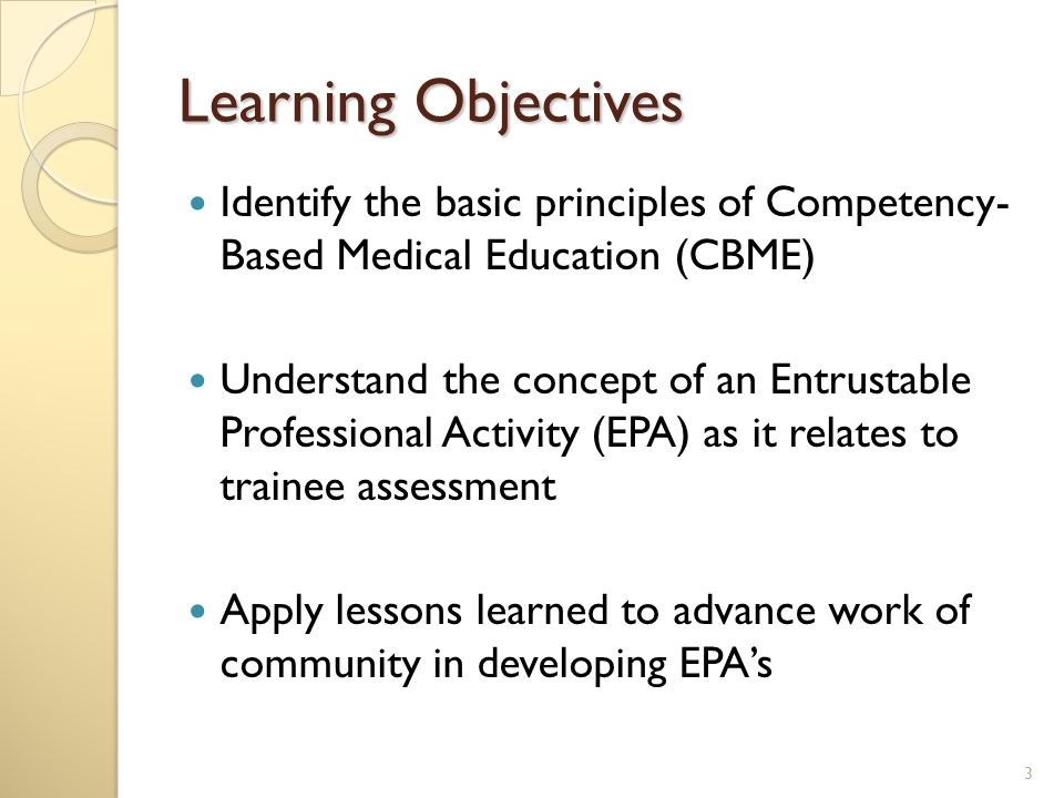 Learning Objectives Identify the basic principles of Competency- Based Medical Education (CBME) Understand the concept of an Entrustable Professional Activity (EPA) as it relates to trainee assessment Apply lessons learned to advance work of community in developing EPA's 3