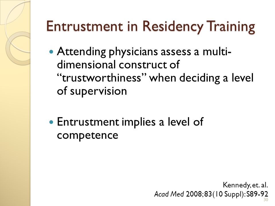 Entrustment in Residency Training Attending physicians assess a multi- dimensional construct of trustworthiness when deciding a level of supervision Entrustment implies a level of competence Kennedy, et.