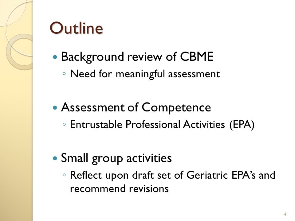Outline Background review of CBME ◦ Need for meaningful assessment Assessment of Competence ◦ Entrustable Professional Activities (EPA) Small group activities ◦ Reflect upon draft set of Geriatric EPA's and recommend revisions 4