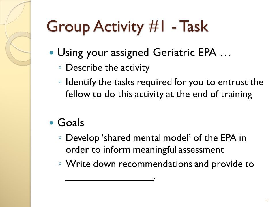 Group Activity #1 - Task Using your assigned Geriatric EPA … ◦ Describe the activity ◦ Identify the tasks required for you to entrust the fellow to do this activity at the end of training Goals ◦ Develop 'shared mental model' of the EPA in order to inform meaningful assessment ◦ Write down recommendations and provide to ________________.