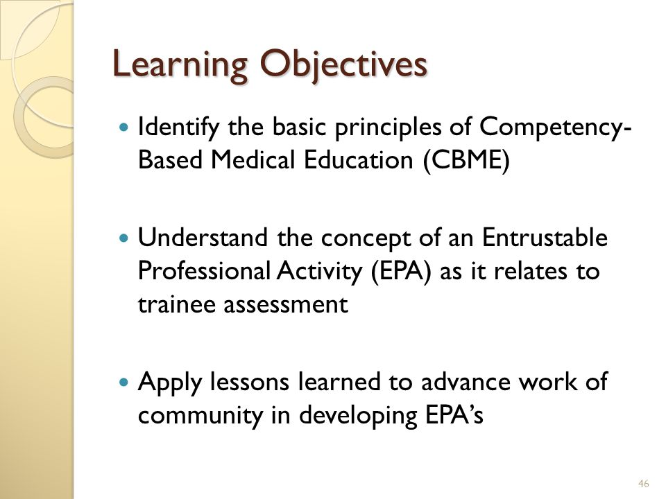 Learning Objectives Identify the basic principles of Competency- Based Medical Education (CBME) Understand the concept of an Entrustable Professional Activity (EPA) as it relates to trainee assessment Apply lessons learned to advance work of community in developing EPA's 46