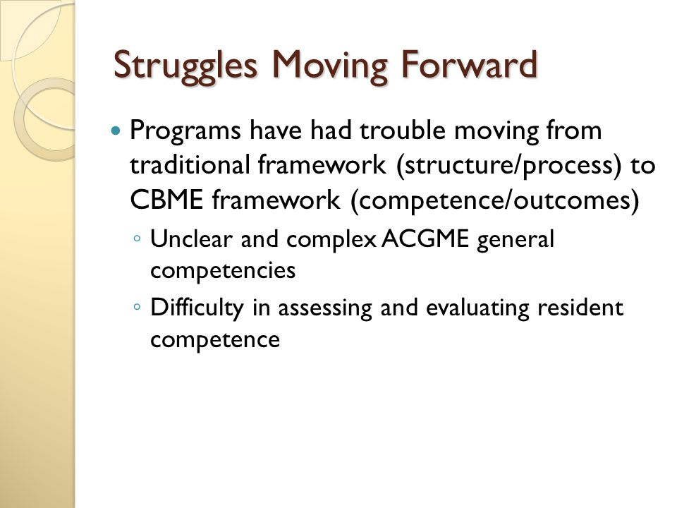Struggles Moving Forward Programs have had trouble moving from traditional framework (structure/process) to CBME framework (competence/outcomes) ◦ Unclear and complex ACGME general competencies ◦ Difficulty in assessing and evaluating resident competence