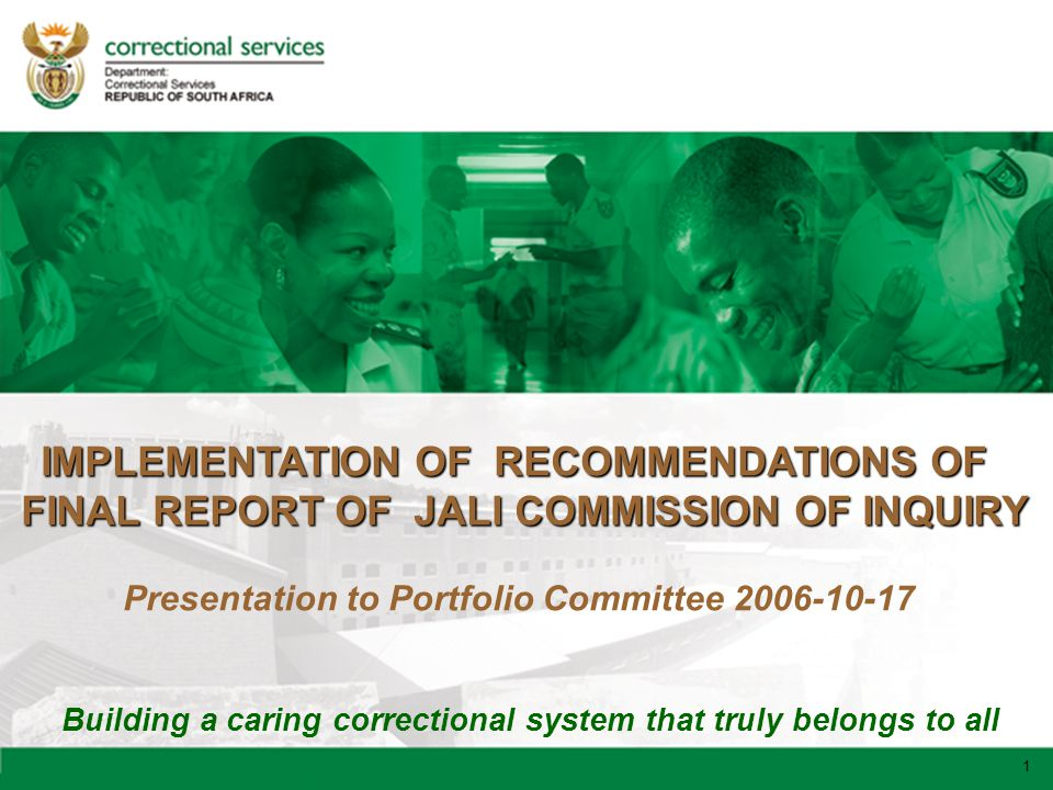 1 Building a caring correctional system that truly belongs to all 1 IMPLEMENTATION OF RECOMMENDATIONS OF FINAL REPORT OF JALI COMMISSION OF INQUIRY Presentation to Portfolio Committee 2006-10-17