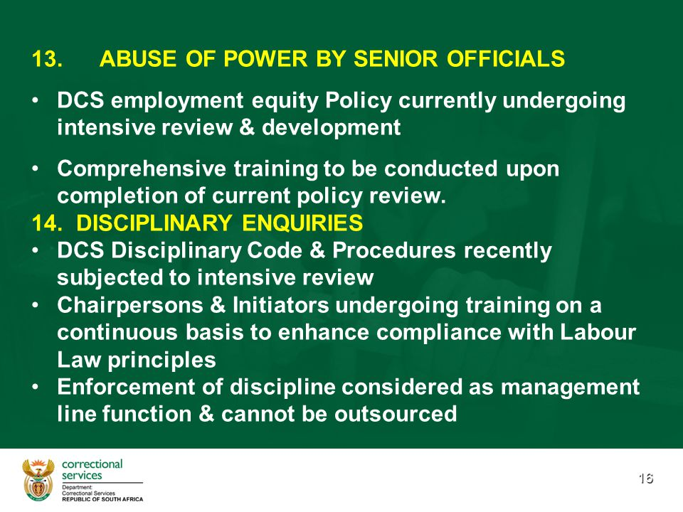 16 13. 13.ABUSE OF POWER BY SENIOR OFFICIALS DCS employment equity Policy currently undergoing intensive review & development Comprehensive training t