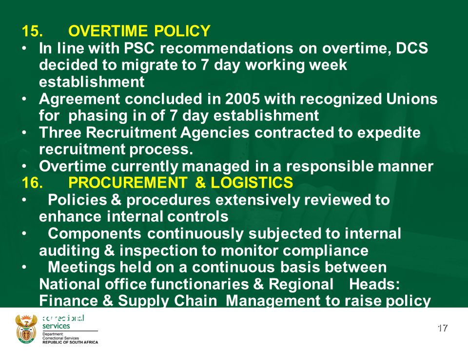 17 15.OVERTIME POLICY In line with PSC recommendations on overtime, DCS decided to migrate to 7 day working week establishment Agreement concluded in 2005 with recognized Unions for phasing in of 7 day establishment Three Recruitment Agencies contracted to expedite recruitment process.