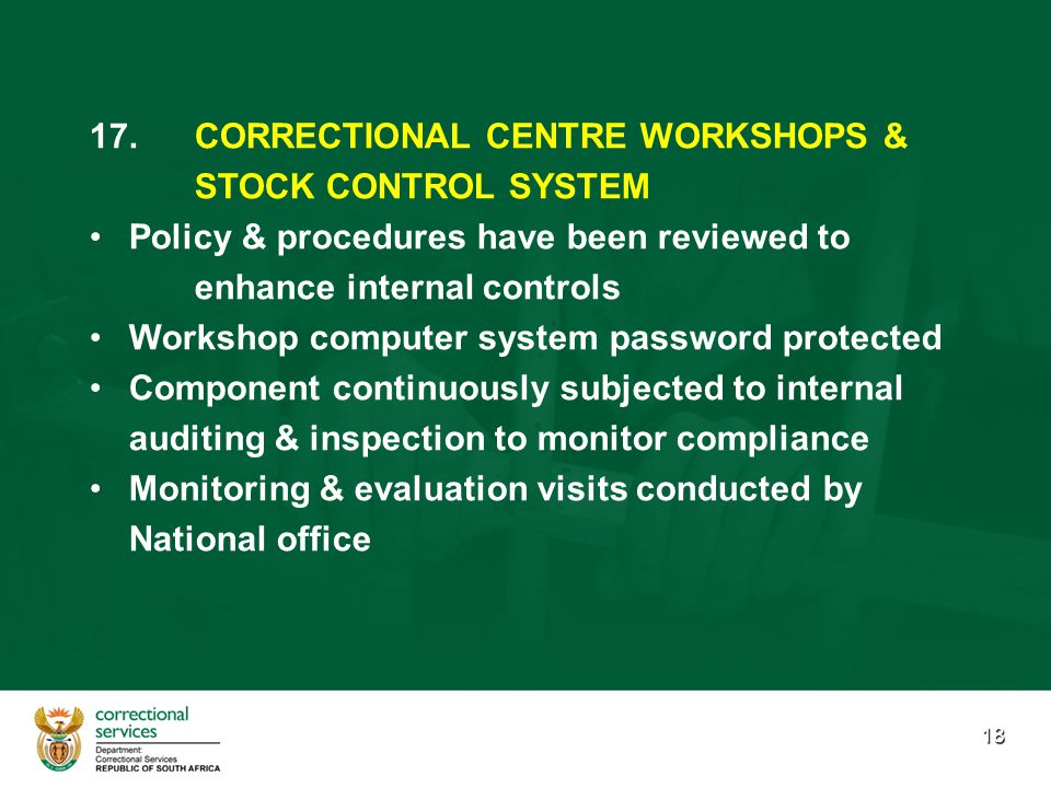 18 17. 17.CORRECTIONAL CENTRE WORKSHOPS & STOCK CONTROL SYSTEM Policy & procedures have been reviewed to enhance internal controls Workshop computer s