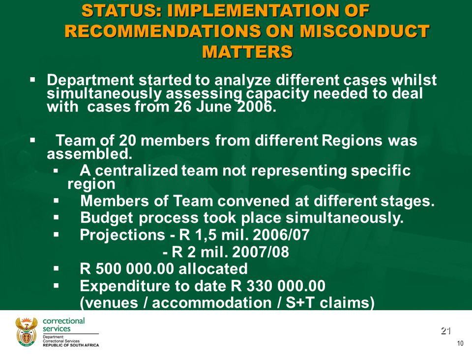 21 STATUS: IMPLEMENTATION OF RECOMMENDATIONS ON MISCONDUCT MATTERS   Department started to analyze different cases whilst simultaneously assessing capacity needed to deal with cases from 26 June 2006.