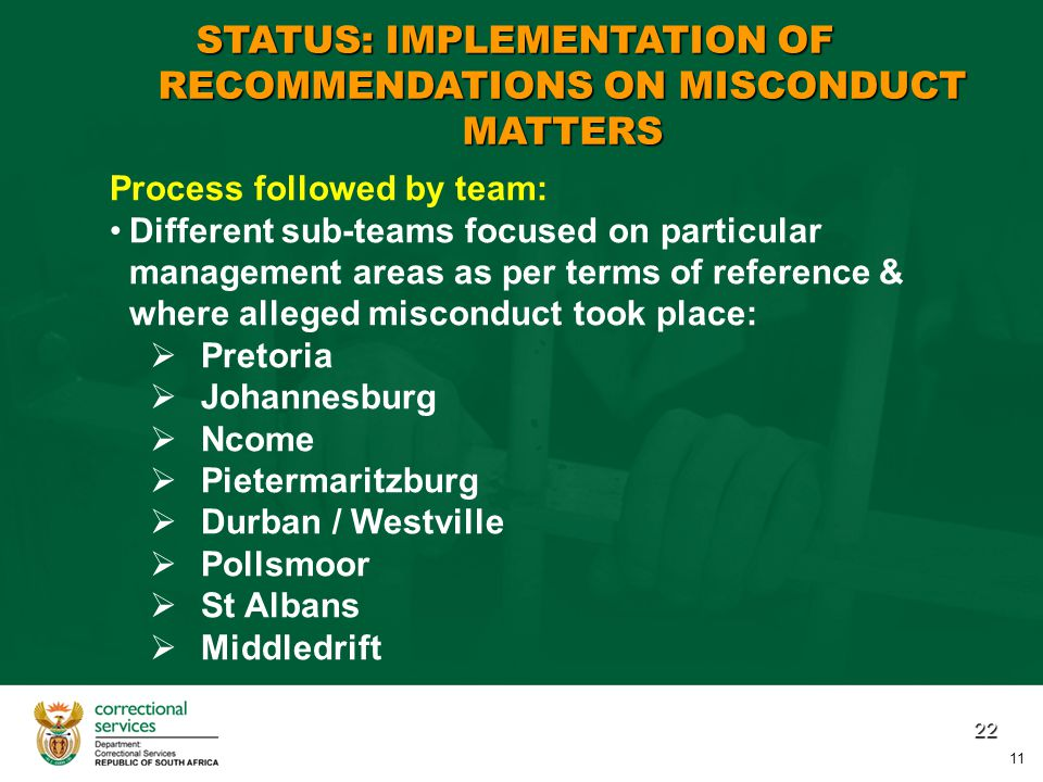 22 Process followed by team: Different sub-teams focused on particular management areas as per terms of reference & where alleged misconduct took place:   Pretoria   Johannesburg   Ncome   Pietermaritzburg   Durban / Westville   Pollsmoor   St Albans   Middledrift STATUS: IMPLEMENTATION OF RECOMMENDATIONS ON MISCONDUCT MATTERS 11