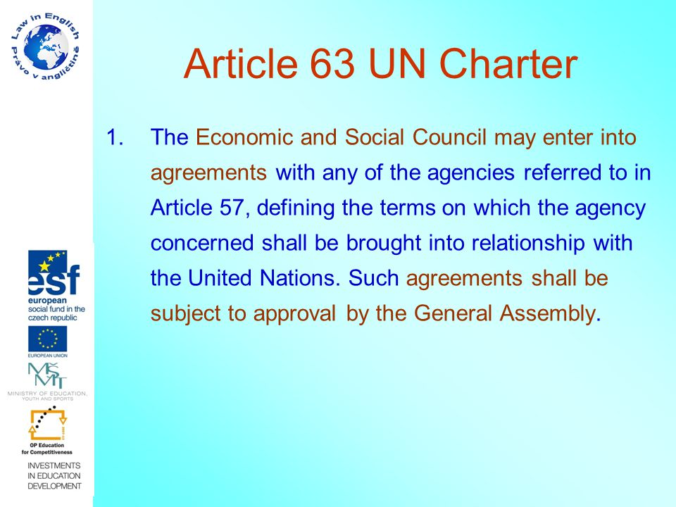Article 63 UN Charter 1.The Economic and Social Council may enter into agreements with any of the agencies referred to in Article 57, defining the ter