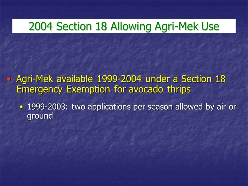 2004 Section 18 Allowing Agri-Mek Use Agri-Mek available 1999-2004 under a Section 18 Emergency Exemption for avocado thripsAgri-Mek available 1999-20