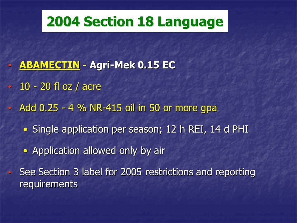 2004 Section 18 Language ABAMECTIN - Agri-Mek 0.15 EC ABAMECTIN - Agri-Mek 0.15 EC 10 - 20 fl oz / acre 10 - 20 fl oz / acre Add 0.25 - 4 % NR-415 oil