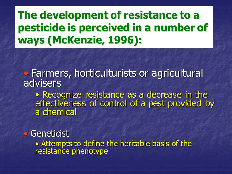 The development of resistance to a pesticide is perceived in a number of ways (McKenzie, 1996): Farmers, horticulturists or agricultural advisers Farm