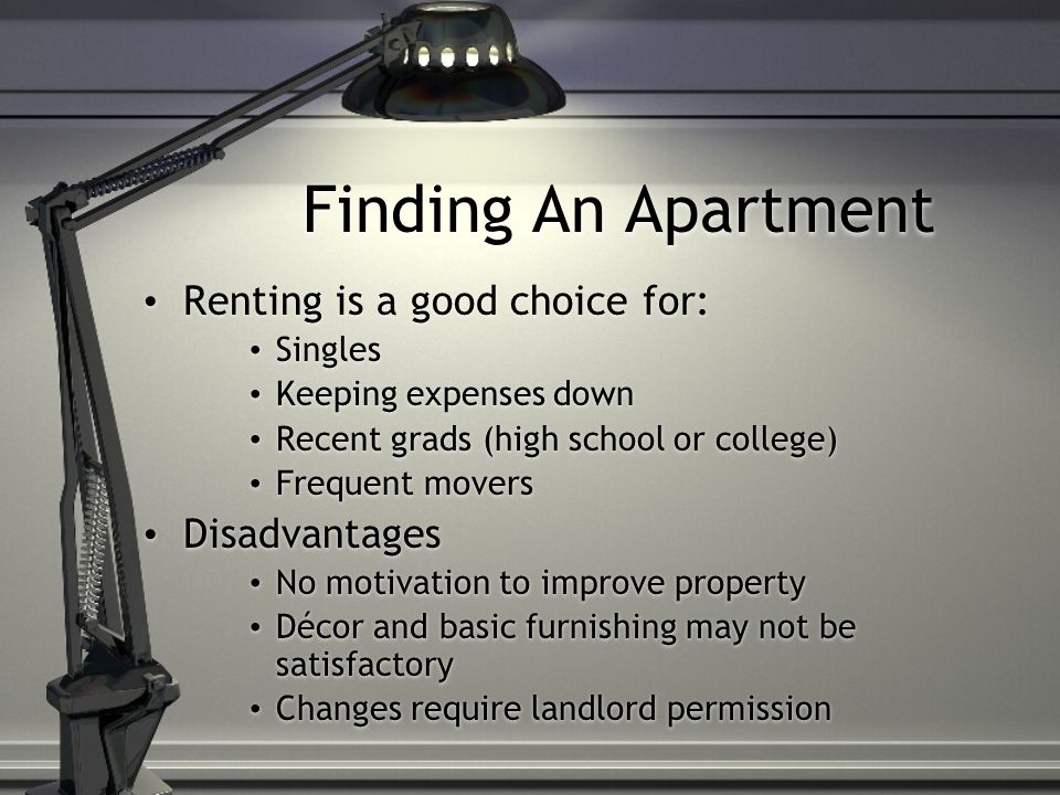 Finding An Apartment Advantages of Renting: Low down payment Long-term debt is 1-year only Less expensive than mortgage (usually) Easier to relocate for opportunities Landlord is responsible for repairs Failure to make payments won't cause loss of investment Allows you to learn a new community before making an investment Advantages of Renting: Low down payment Long-term debt is 1-year only Less expensive than mortgage (usually) Easier to relocate for opportunities Landlord is responsible for repairs Failure to make payments won't cause loss of investment Allows you to learn a new community before making an investment