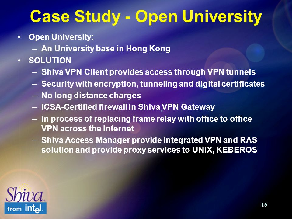 16 Case Study - Open University Open University: –An University base in Hong Kong SOLUTION –Shiva VPN Client provides access through VPN tunnels –Security with encryption, tunneling and digital certificates –No long distance charges –ICSA-Certified firewall in Shiva VPN Gateway –In process of replacing frame relay with office to office VPN across the Internet –Shiva Access Manager provide Integrated VPN and RAS solution and provide proxy services to UNIX, KEBEROS Open University: –An University base in Hong Kong SOLUTION –Shiva VPN Client provides access through VPN tunnels –Security with encryption, tunneling and digital certificates –No long distance charges –ICSA-Certified firewall in Shiva VPN Gateway –In process of replacing frame relay with office to office VPN across the Internet –Shiva Access Manager provide Integrated VPN and RAS solution and provide proxy services to UNIX, KEBEROS