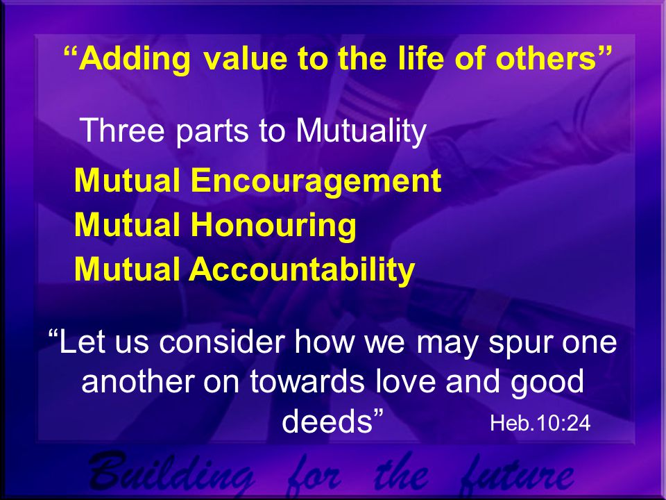 Adding value to the life of others Three parts to Mutuality Mutual Encouragement Mutual Honouring Mutual Accountability Let us consider how we may spur one another on towards love and good deeds Heb.10:24