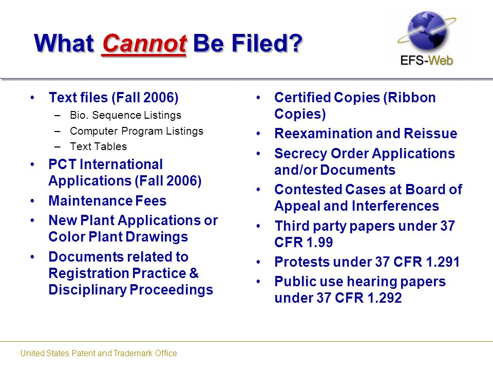 United States Patent and Trademark Office What Cannot Be Filed? Text files (Fall 2006) –Bio. Sequence Listings –Computer Program Listings –Text Tables