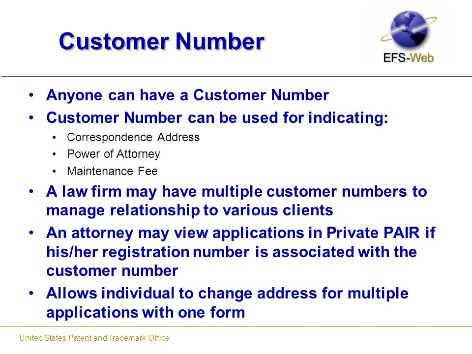 United States Patent and Trademark Office Customer Number Anyone can have a Customer Number Customer Number can be used for indicating: Correspondence