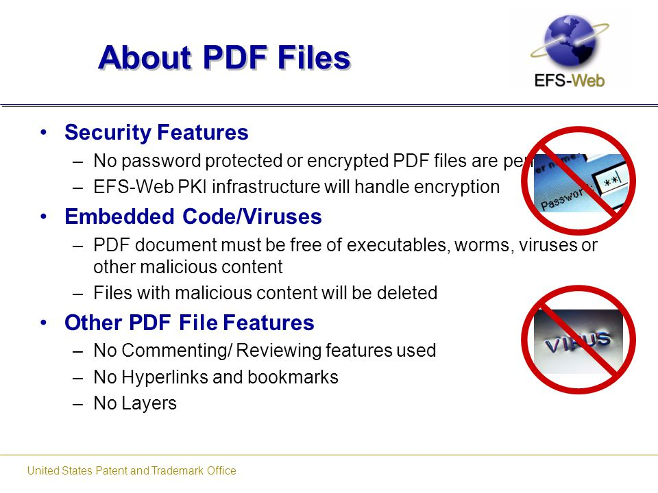 United States Patent and Trademark Office About PDF Files Security Features –No password protected or encrypted PDF files are permitted –EFS-Web PKI i