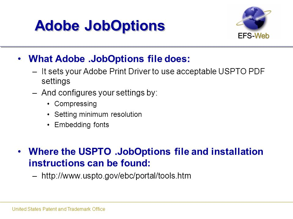 United States Patent and Trademark Office Adobe JobOptions What Adobe.JobOptions file does: –It sets your Adobe Print Driver to use acceptable USPTO P