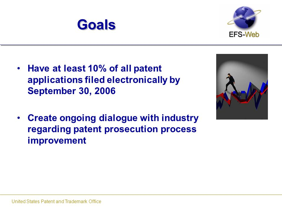 United States Patent and Trademark Office Goals Have at least 10% of all patent applications filed electronically by September 30, 2006 Create ongoing